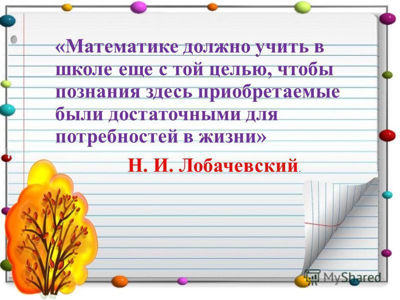 «Математике должно учить в школе еще с той целью, чтобы познания здесь приобретаемые были достаточными для потребностей в жизни» Н. И. Лобачевский.