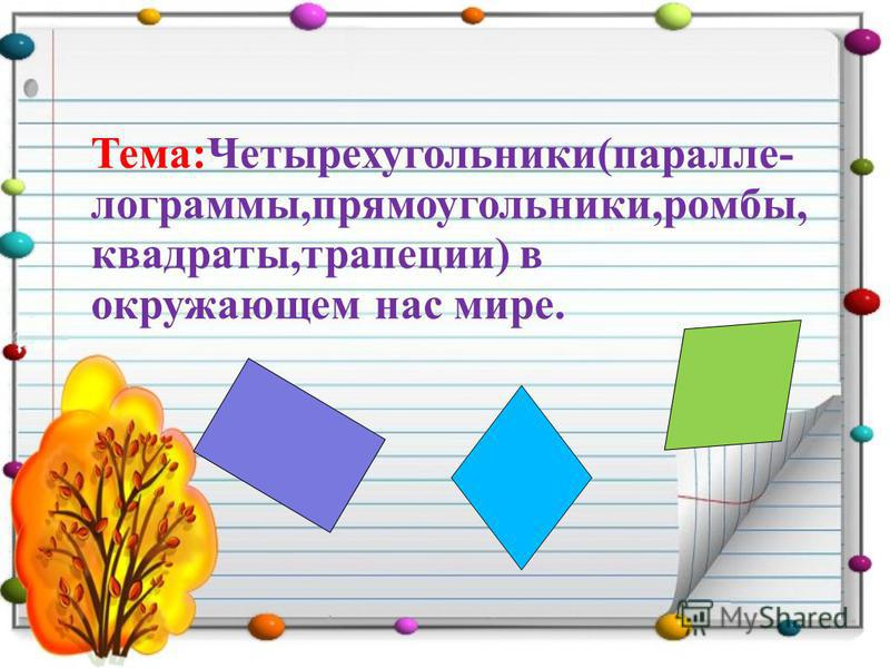 Тема:Четырехугольники(параллелограммы,прямоугольники,ромбы, квадраты,трапеции) в окружающем нас мире.