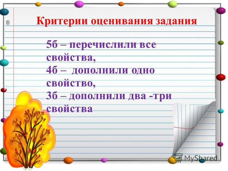 5 б – перечислили все свойства, 4 б – дополнили одно свойство, 3 б – дополнили два -три свойства Критерии оценивания задания