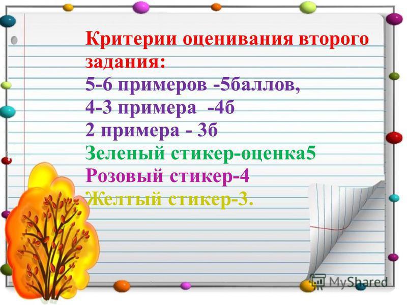 Критерии оценивания второго задания: 5-6 примеров -5 баллов, 4-3 примера -4 б 2 примера - 3 б Зеленый стикер-оценка 5 Розовый стикер-4 Желтый стикер-3.