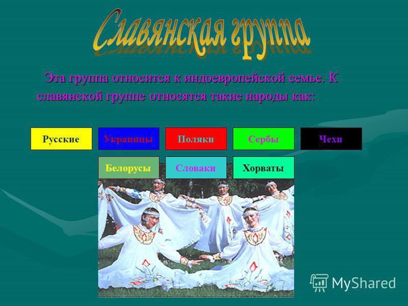 Эта группа относится к индоевропейской семье. К славянской группе относятся такие народы как: Эта группа относится к индоевропейской семье. К славянской группе относятся такие народы как: Русские Белорусы Поляки Чехи Словаки Сербы Хорваты Украинцы