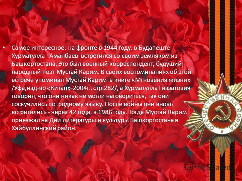Самое интересное: на фронте в 1944 году, в Будапеште Хурматулла Аманбаев встретился со своим земляком из Башкортостана. Это был военный корреспондент, будущий народный поэт Мустай Карим. В своих воспоминаниях об этой встрече упоминал Мустай Карим в к