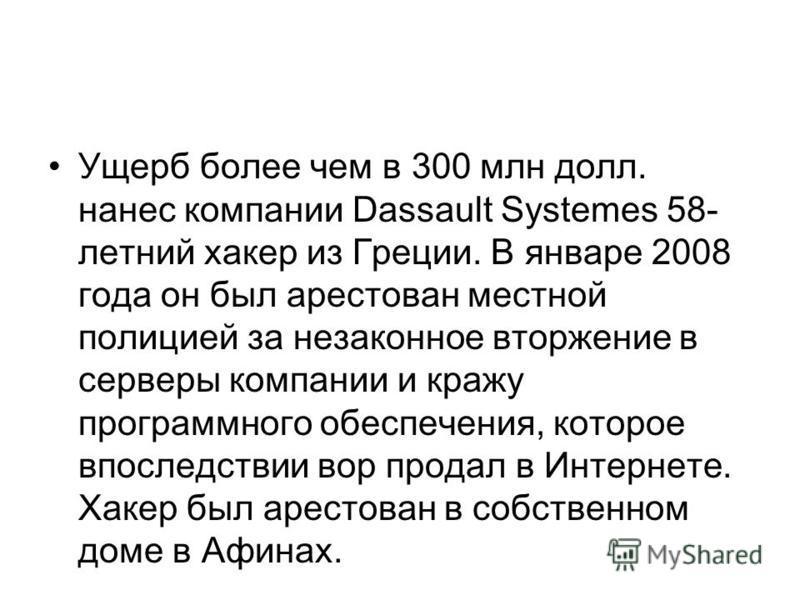 Ущерб более чем в 300 млн долл. нанес компании Dassault Systemes 58- летний хакер из Греции. В январе 2008 года он был арестован местной полицией за незаконное вторжение в серверы компании и кражу программного обеспечения, которое впоследствии вор пр