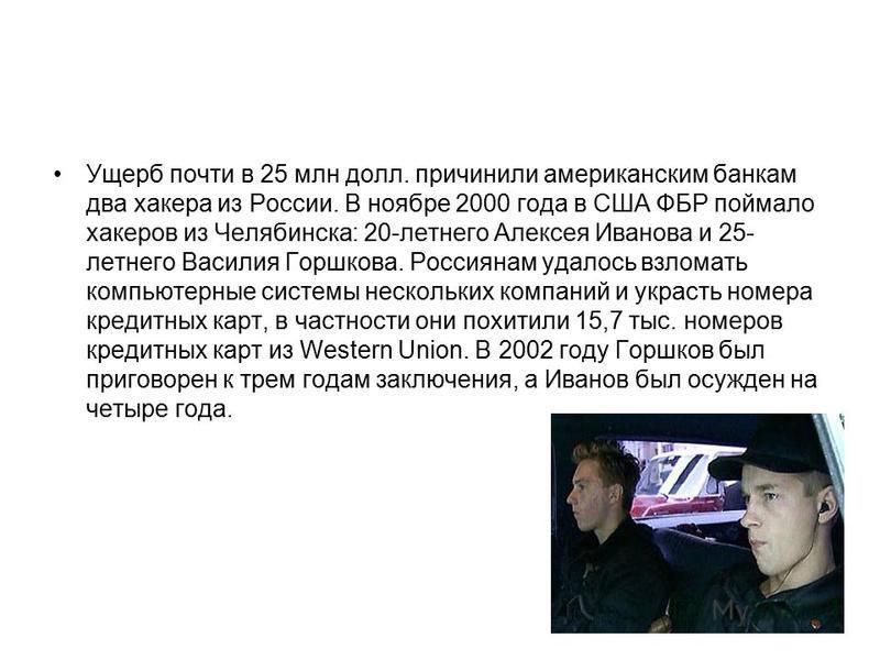 Ущерб почти в 25 млн долл. причинили американским банкам два хакера из России. В ноябре 2000 года в США ФБР поймало хакеров из Челябинска: 20-летнего Алексея Иванова и 25- летнего Василия Горшкова. Россиянам удалось взломать компьютерные системы неск