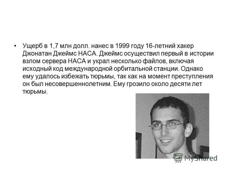 Ущерб в 1,7 млн долл. нанес в 1999 году 16-летний хакер Джонатан Джеймс НАСА. Джеймс осуществил первый в истории взлом сервера НАСА и украл несколько файлов, включая исходный код международной орбитальной станции. Однако ему удалось избежать тюрьмы,
