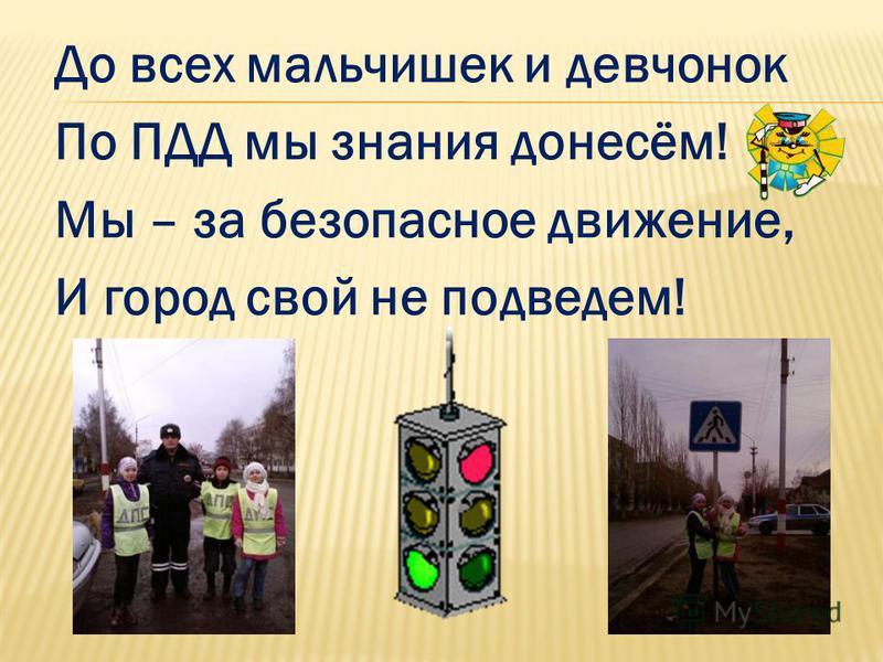 До всех мальчишек и девчонок По ПДД мы знания донесём! Мы – за безопасное движение, И город свой не подведем!