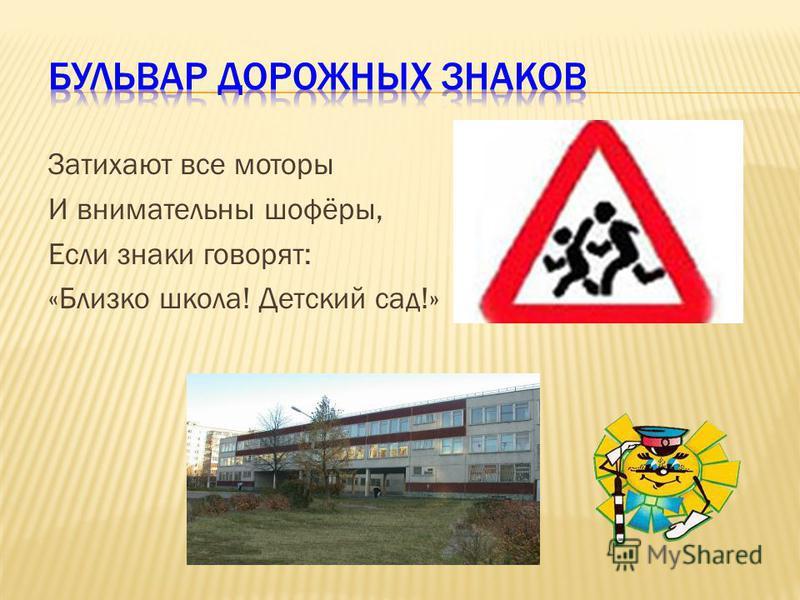 Затихают все моторы И внимательны шофёры, Если знаки говорят: «Близко школа! Детский сад!»