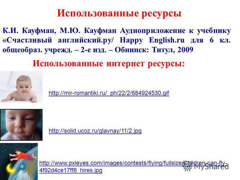 К.И. Кауфман, М.Ю. Кауфман Аудиоприложение к учебнику «Счастливый английский.ру/ Happy English.ru для 6 кл. общеобраз. учрежд. – 2-е изд. – Обнинск: Титул, 2009 Использованные ресурсы Использованные интернет ресурсы: http://mir-romantiki.ru/_ph/22/2/