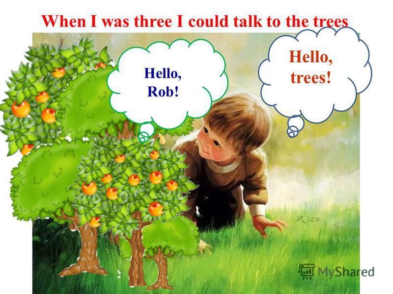 When I was three I could talk to the trees Hello, Rob! Hello, trees!