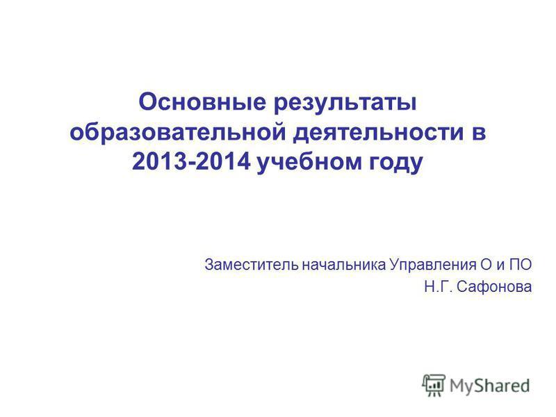 Основные результаты образовательной деятельности в 2013-2014 учебном году Заместитель начальника Управления О и ПО Н.Г. Сафонова