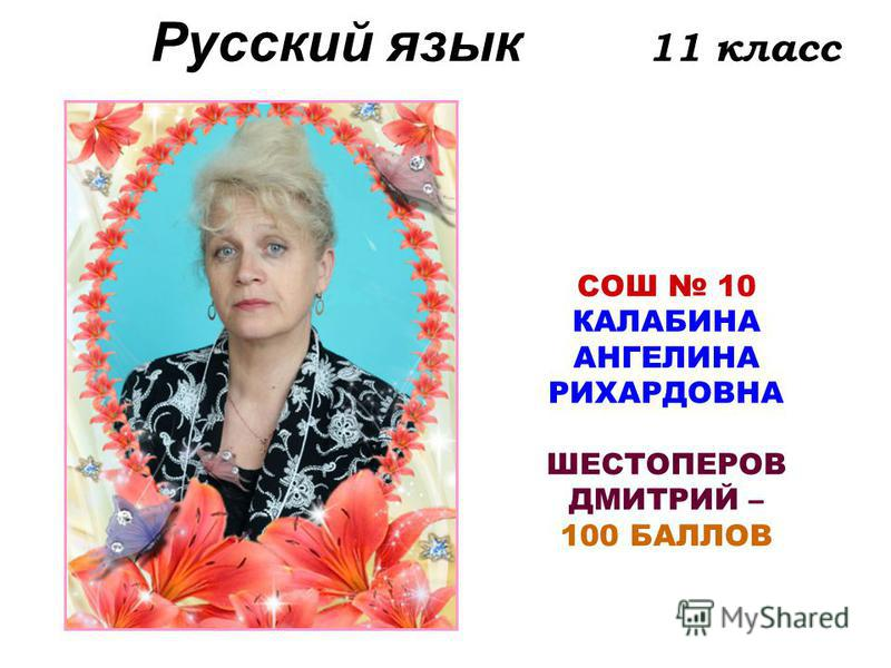 Русский язык 11 класс СОШ 10 КАЛАБИНА АНГЕЛИНА РИХАРДОВНА ШЕСТОПЕРОВ ДМИТРИЙ – 100 БАЛЛОВ