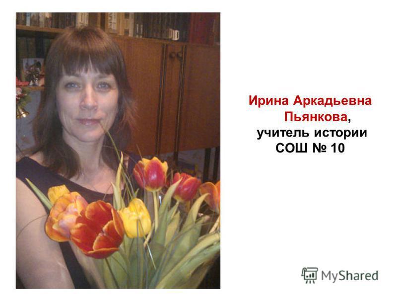 Ирина Аркадьевна Пьянкова, учитель истории СОШ 10