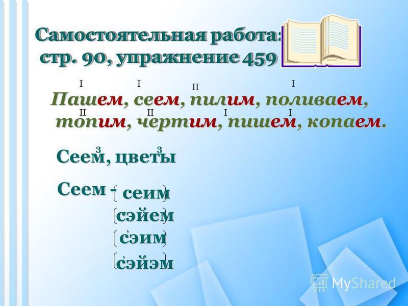 Самостоятельная работа: стр. 90, упражнение 459 стр. 90, упражнение 459 Самостоятельная работа: стр. 90, упражнение 459 стр. 90, упражнение 459 Пашем, сеем, пилим, поливаем, топим, чертим, пишем, копаем. топим, чертим, пишем, копаем. I II II II Сеем,