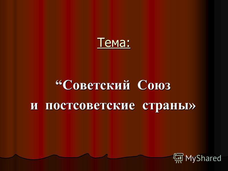 Тема: Советский Союз и постсоветские страны»