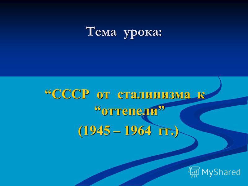 Тема урока: СССР от сталинизма к оттепели (1945 – 1964 гг.) (1945 – 1964 гг.)