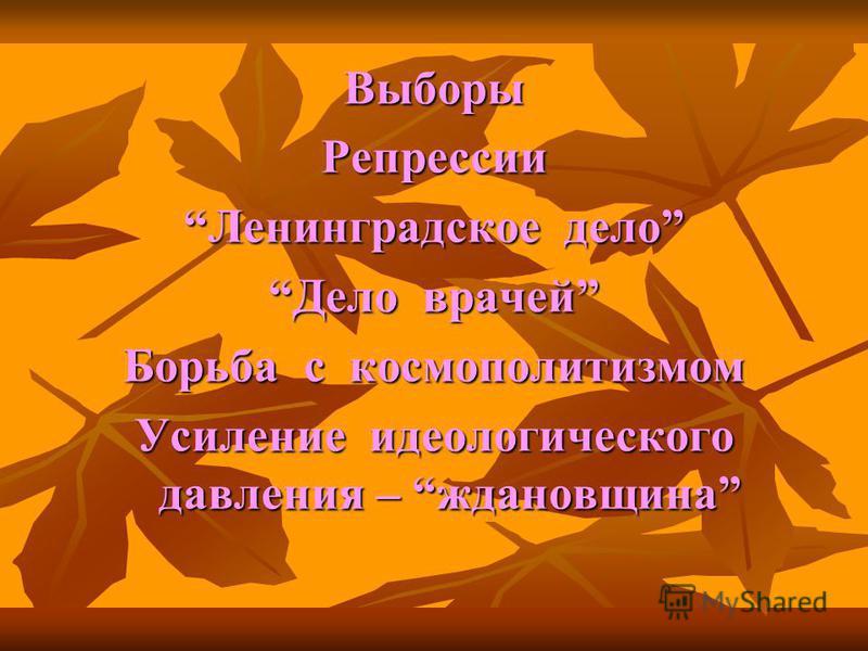 Выборы Репрессии Ленинградское дело Дело врачей Борьба с космополитизмом Усиление идеологического давления – ждановщина