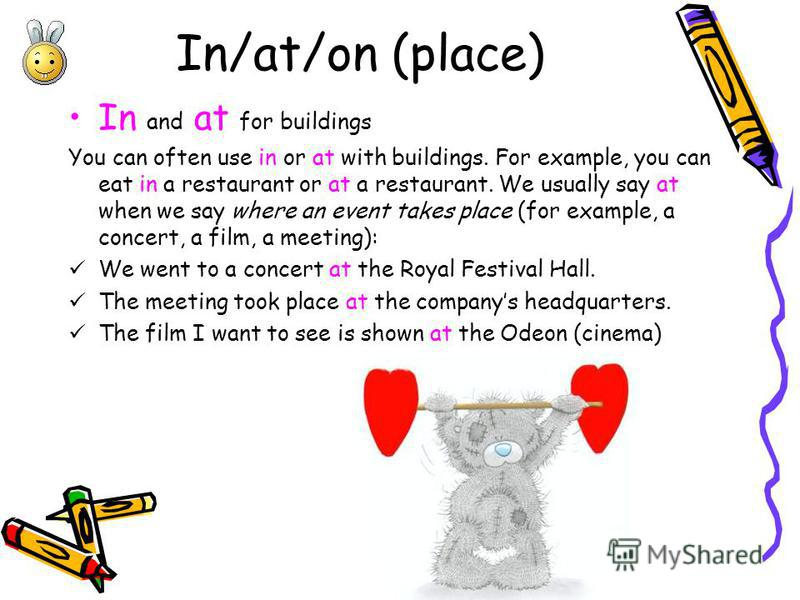 In/at/on (place) In and at for buildings You can often use in or at with buildings. For example, you can eat in a restaurant or at a restaurant. We usually say at when we say where an event takes place (for example, a concert, a film, a meeting): We