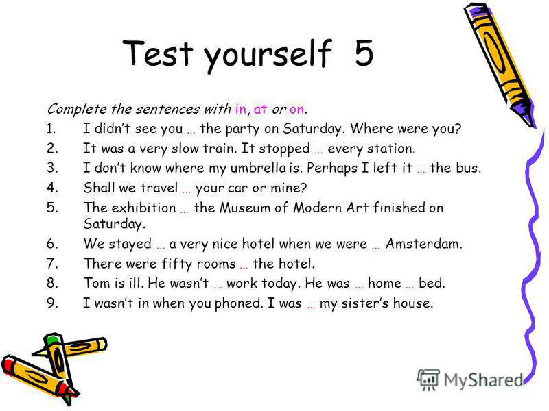 Test yourself 5 Complete the sentences with in, at or on. 1.I didnt see you … the party on Saturday. Where were you? 2.It was a very slow train. It stopped … every station. 3.I dont know where my umbrella is. Perhaps I left it … the bus. 4.Shall we t
