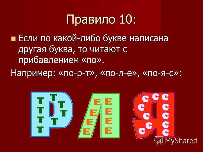 Если по какой-либо букве написана другая буква, то читают с прибавлением «по». Если по какой-либо букве написана другая буква, то читают с прибавлением «по». Например: «по-р-т», «по-л-е», «по-я-с»: Правило 10: