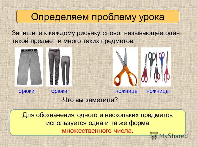 Определяем проблему урока Запишите к каждому рисунку слово, называющее один такой предмет и много таких предметов. брюки ножницы Что вы заметили? Для обозначения одного и нескольких предметов используется одна и та же форма множественного числа.