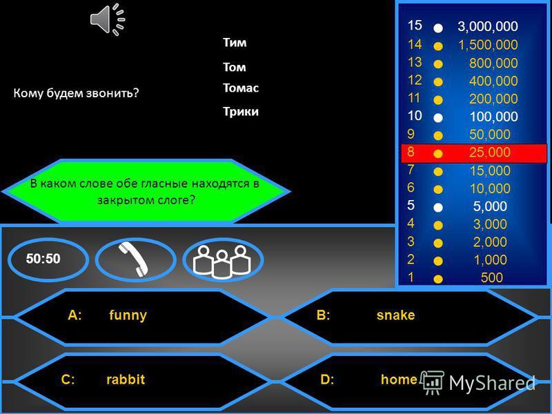 C: rabbit B: snake 50:50 В каком слове обе гласные находятся в закрытом слоге? Уважаемый компьютер, уберите 2 неверных варианта. 15 14 13 12 11 10 9 8 7 6 5 4 3 2 1 3,000,000 1,500,000 800,000 400,000 200,000 100,000 50,000 25,000 15,000 10,000 5,000