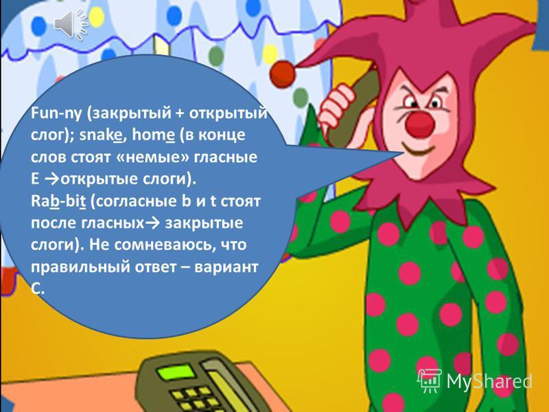 Fun-ny (закрытый + открытый слог); snake, home (в конце слов стоят «немые» гласные E открытые слоги). Rab-bit (согласные b и t стоят после гласных закрытые слоги). Не сомневаюсь, что правильный ответ – вариант С.
