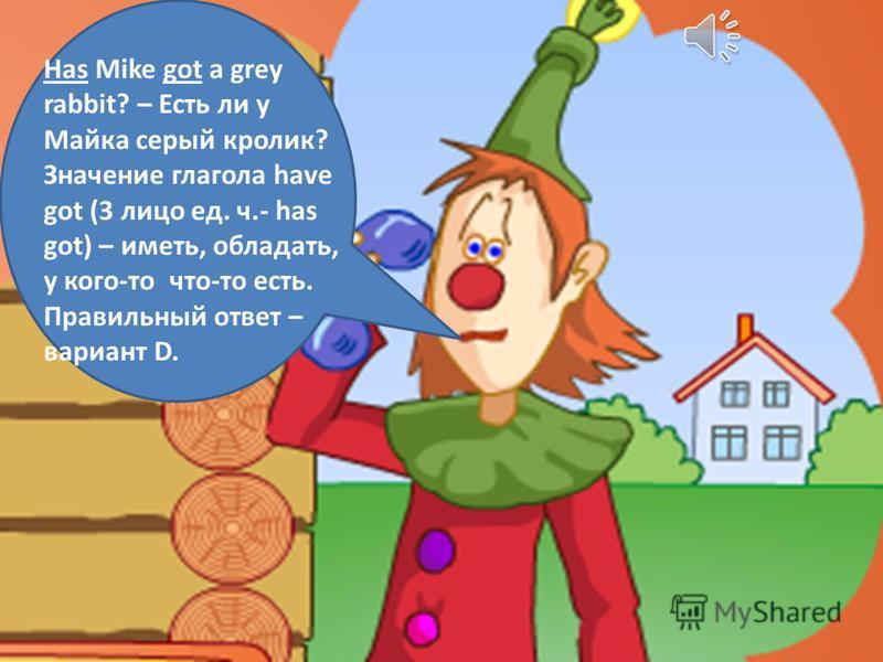 Какой глагол надо поставить в начале вопроса? __Mike got a grey rabbit? A: Can C: Is B: Have D: Has 50:50 15 14 13 12 11 10 9 8 7 6 5 4 3 2 1 3,000,000 1,500,000 800,000 400,000 200,000 100,000 50,000 25,000 15,000 10,000 5,000 3,000 2,000 1,000 500