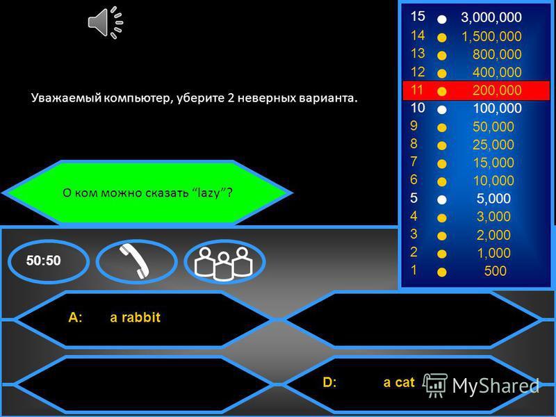 О ком можно сказать lazy? A: a rabbit C: a fox B: a frog D: a cat 50:50 15 14 13 12 11 10 9 8 7 6 5 4 3 2 1 3,000,000 1,500,000 800,000 400,000 200,000 100,000 50,000 25,000 15,000 10,000 5,000 3,000 2,000 1,000 500