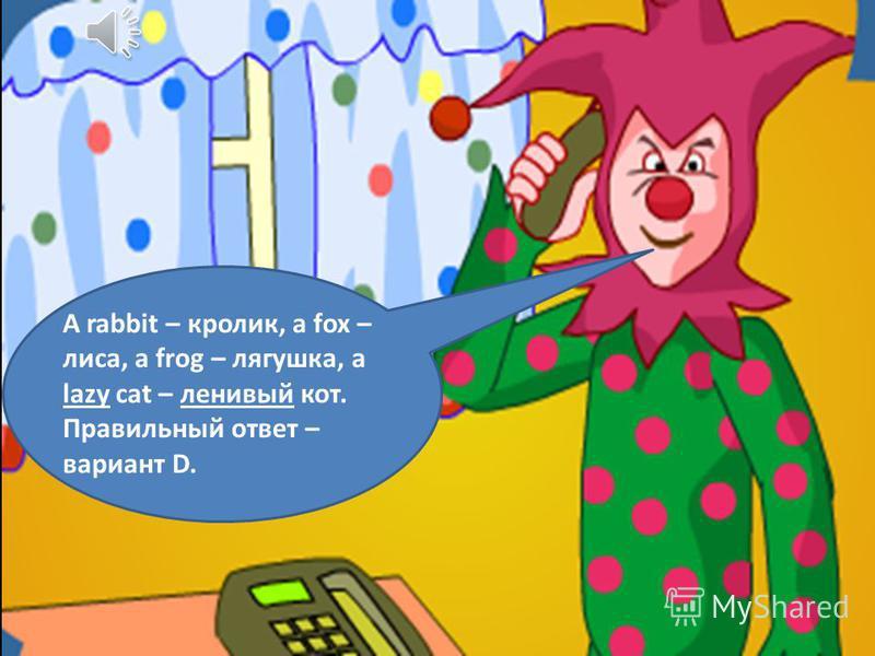 A rabbit – кролик, a fox – лиса, a frog – лягушка, a lazy cat – ленивый кот. Правильный ответ – вариант D.