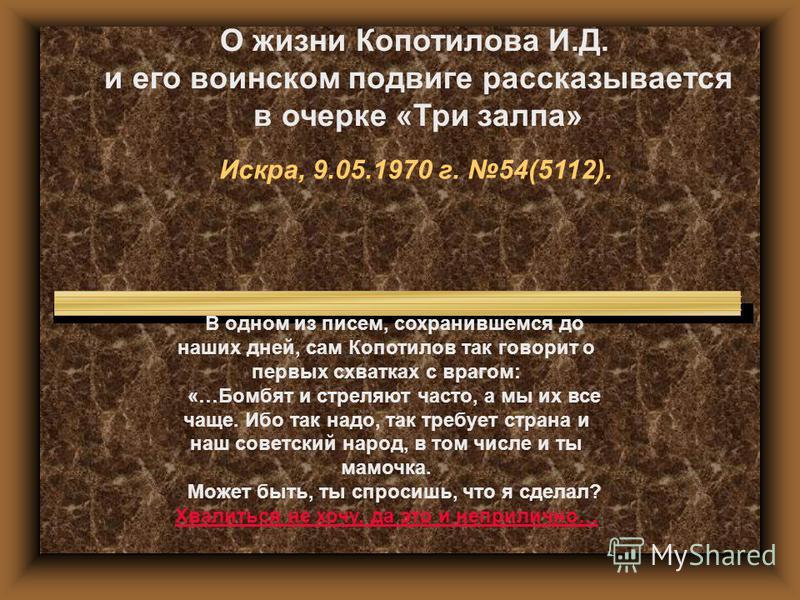 О жизни Копотилова И.Д. и его воинском подвиге рассказывается в очерке «Три залпа» Искра, 9.05.1970 г. 54(5112). В одном из писем, сохранившемся до наших дней, сам Копотилов так говорит о первых схватках с врагом: «…Бомбят и стреляют часто, а мы их в
