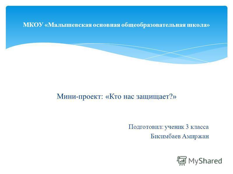 Мини-проект: «Кто нас защищает?» Подготовил: ученик 3 класса Бисимбаев Амиржан МКОУ «Малышевская основная общеобразовательная школа»
