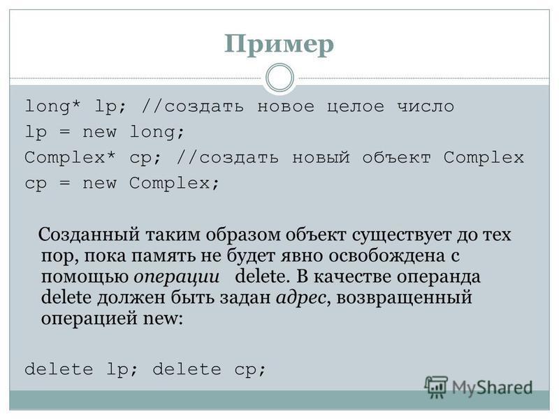 Пример long* lp; //создать новое целое число lp = new long; Complex* cp; //создать новый объект Complex cp = new Complex; Созданный таким образом объект существует до тех пор, пока память не будет явно освобождена с помощью операции delete. В качеств