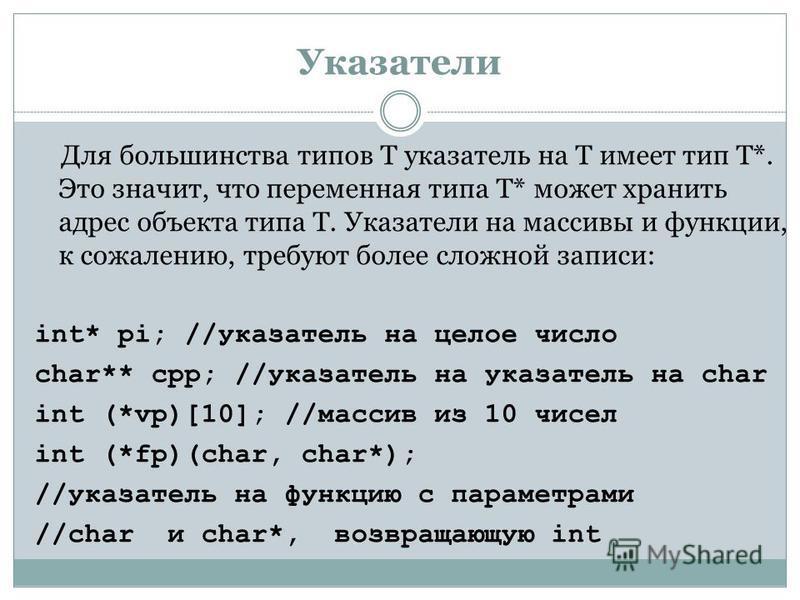 Указатели Для большинства типов T указатель на T имеет тип T*. Это значит, что переменная типа T* может хранить адрес объекта типа T. Указатели на массивы и функции, к сожалению, требуют более сложной записи: int* pi; //указатель на целое число char*