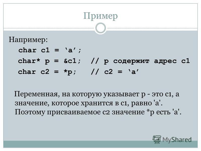 Пример Например: char c1 = a; char* p = &c1; // p содержит адрес c1 char c2 = *p; // c2 = a Переменная, на которую указывает p - это c1, а значение, которое хранится в c1, равно 'a'. Поэтому присваиваемое c2 значение *p есть 'a'.