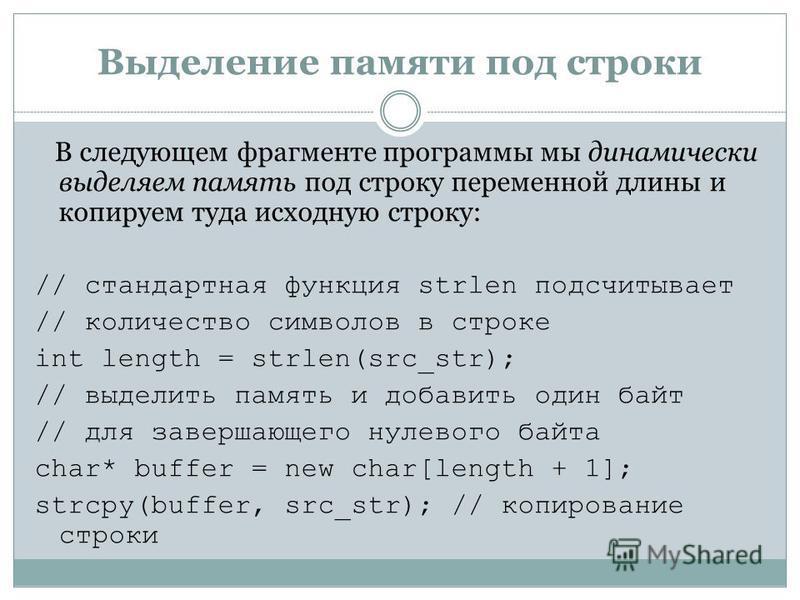 Выделение памяти под строки В следующем фрагменте программы мы динамически выделяем память под строку переменной длины и копируем туда исходную строку: // стандартная функция strlen подсчитывает // количество символов в строке int length = strlen(src