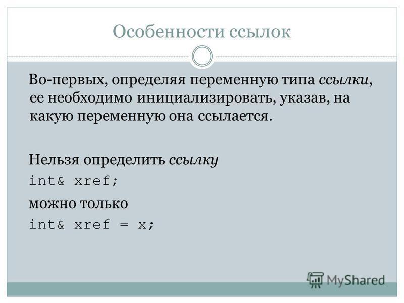 Особенности ссылок Во-первых, определяя переменную типа ссылки, ее необходимо инициализировать, указав, на какую переменную она ссылается. Нельзя определить ссылку int& xref; можно только int& xref = x;