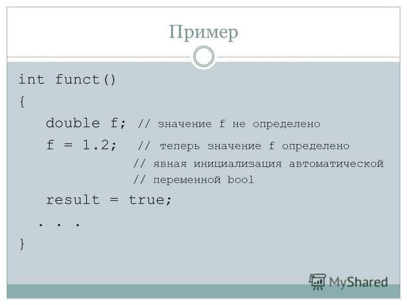 Пример int funct() { double f; // значение f не определено f = 1.2; // теперь значение f определено // явная инициализация автоматической // переменной bool result = true;... }