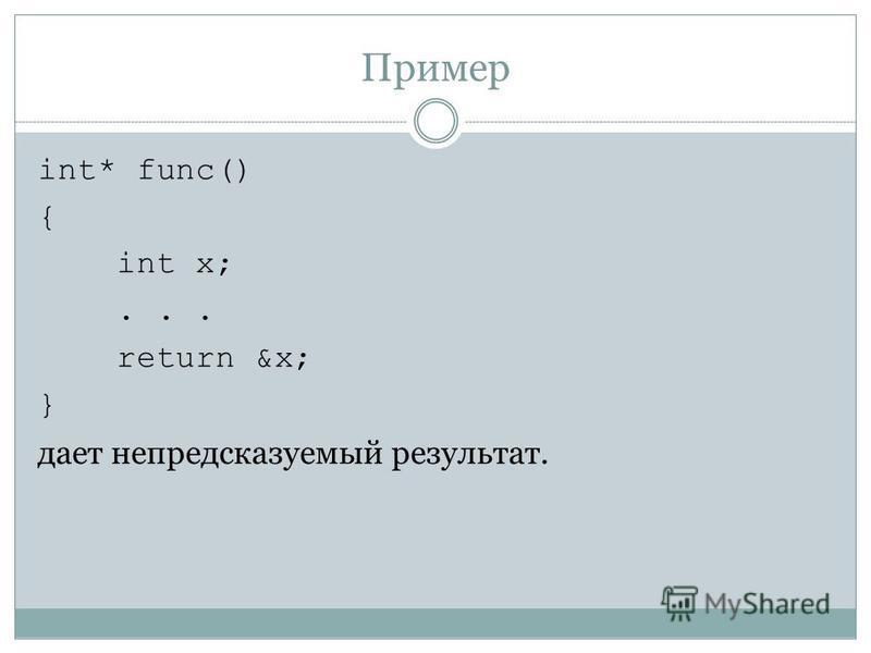 Пример int* func() { int x;... return &х; } дает непредсказуемый результат.