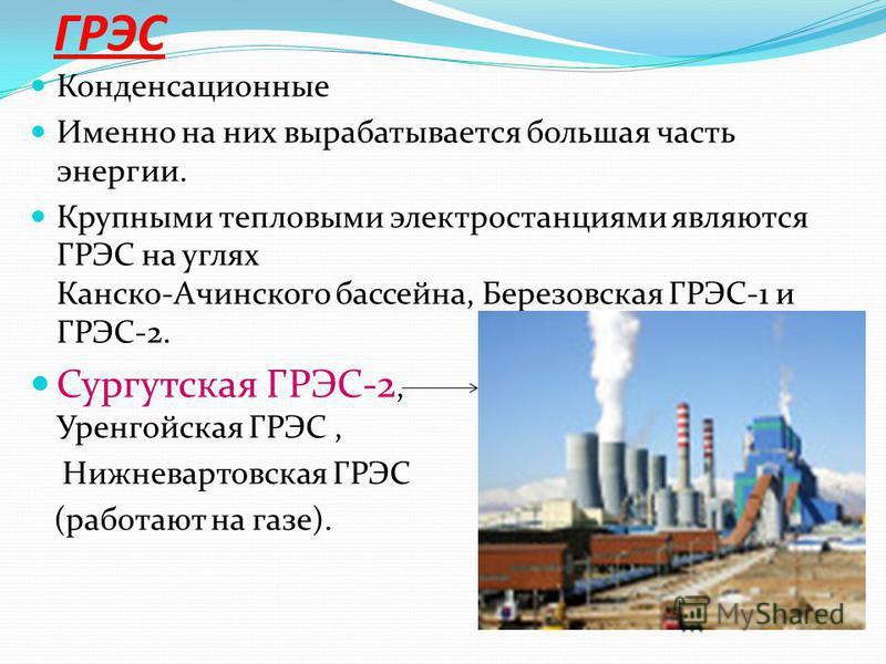 ГРЭС Конденсационные Именно на них вырабатывается большая часть энергии. Крупными тепловыми электростанциями являются ГРЭС на углях Канско-Ачинского бассейна, Березовская ГРЭС-1 и ГРЭС-2. Сургутская ГРЭС-2, Уренгойская ГРЭС, Нижневартовская ГРЭС (раб