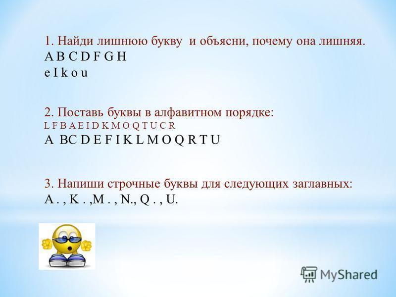1. Найди лишнюю букву и объясни, почему она лишняя. A B C D F G H e I k o u 2. Поставь буквы в алфавитном порядке: L F B A E I D K M O Q T U C R A BC D E F I K L M O Q R T U 3. Напиши строчные буквы для следующих заглавных: A., K.,M., N., Q., U.