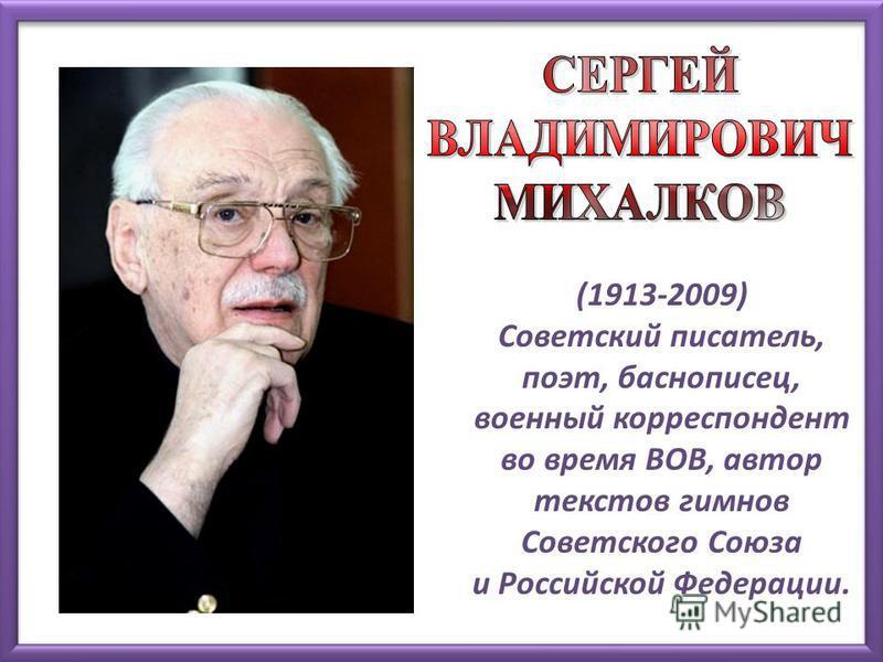 (1913-2009) Советский писатель, поэт, баснописец, военный корреспондент во время ВОВ, автор текстов гимнов Советского Союза и Российской Федерации.