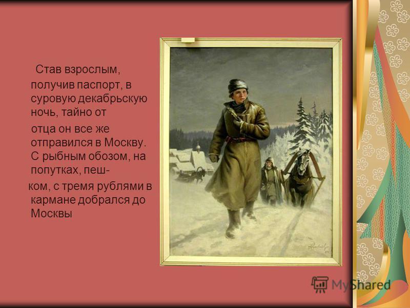 Став взрослым, получив паспорт, в суровую декабрьскую ночь, тайно от отца он все же отправился в Москву. С рыбным обозом, на попутках, пеш- ком, с тремя рублями в кармане добрался до Москвы