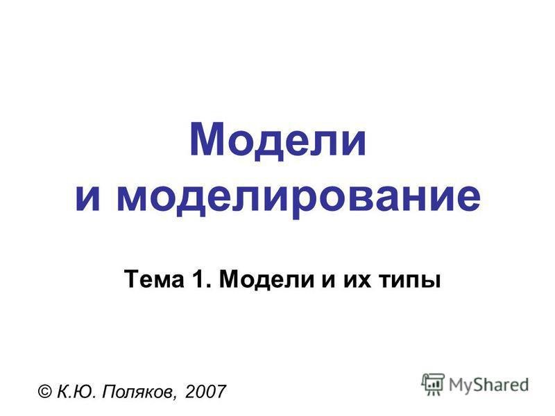Модели и моделирование © К.Ю. Поляков, 2007 Тема 1. Модели и их типы