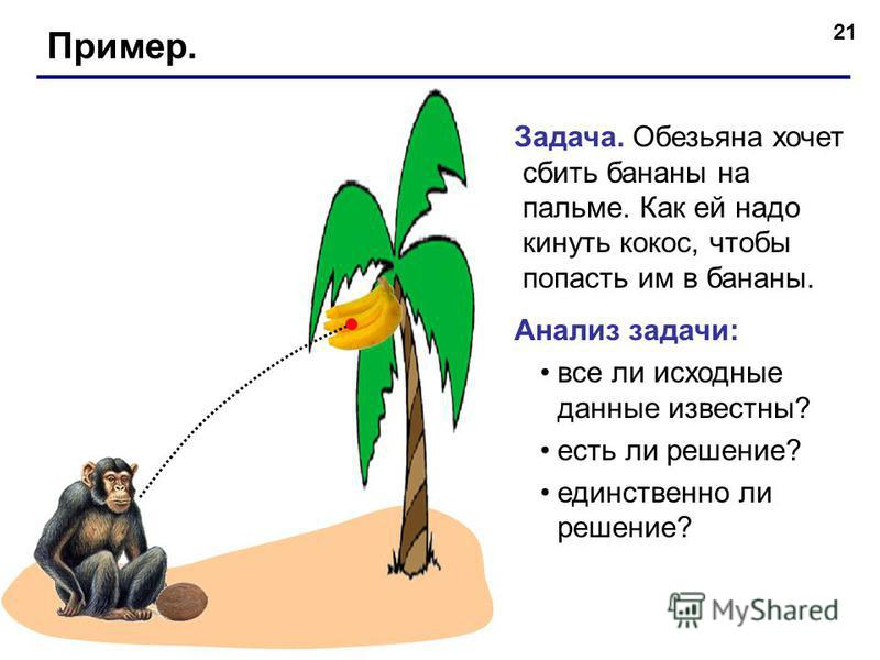 21 Пример. Задача. Обезьяна хочет сбить бананы на пальме. Как ей надо кинуть кокос, чтобы попасть им в бананы. Анализ задачи: все ли исходные данные известны? есть ли решение? единственно ли решение?