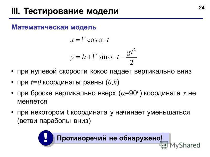 24 III. Тестирование модели при нулевой скорости кокос падает вертикально вниз при t=0 координаты равны ( 0, h ) при броске вертикально вверх ( =90 o ) координата x не меняется при некотором t координата y начинает уменьшаться (ветви параболы вниз) М