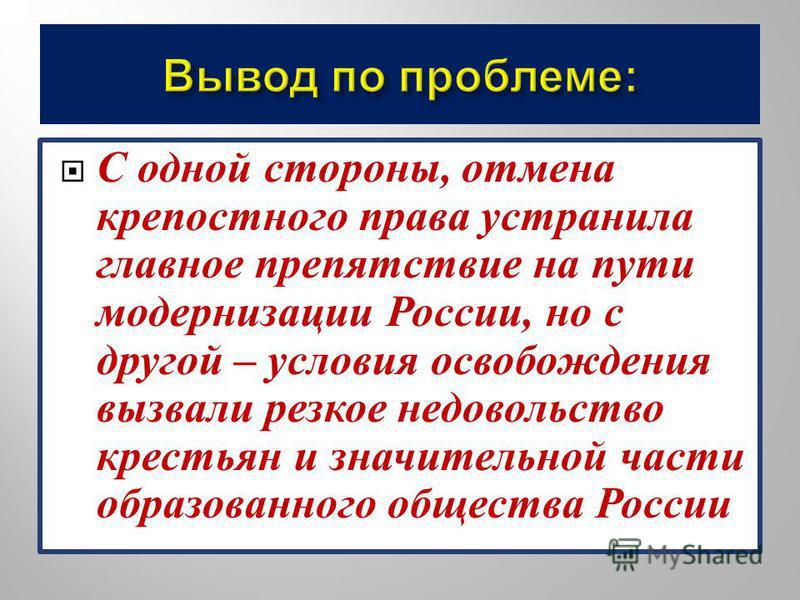 С одной стороны, отмена крепостного права устранила главное препятствие на пути модернизации России, но с другой – условия освобождения вызвали резкое недовольство крестьян и значительной части образованного общества России