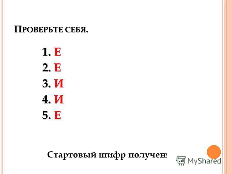 П РОВЕРЬТЕ СЕБЯ. 1. Е 2. Е 3. И 4. И 5. Е Стартовый шифр получен !