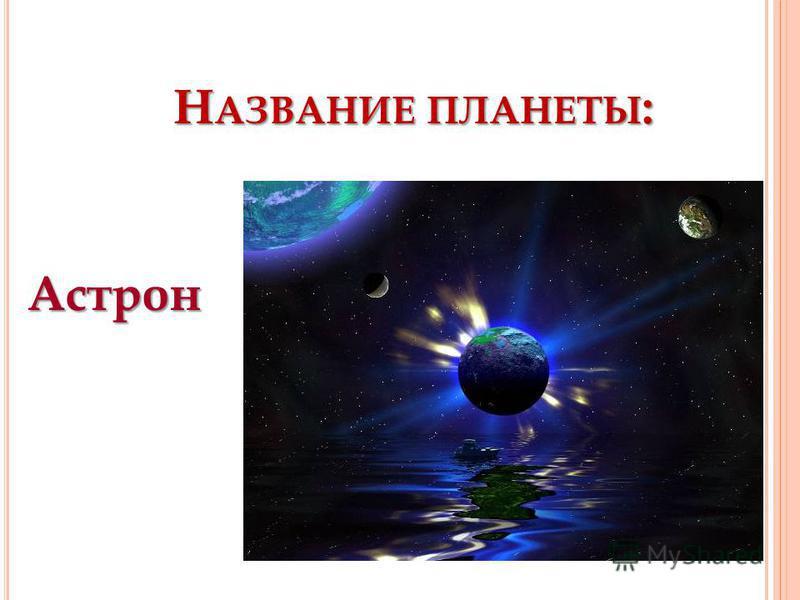 Н АЗВАНИЕ ПЛАНЕТЫ : Астрон