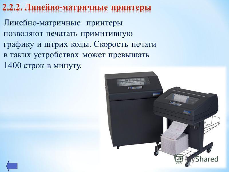 Линейно-матричные принтеры позволяют печатать примитивную графику и штрих коды. Скорость печати в таких устройствах может превышать 1400 строк в минуту.