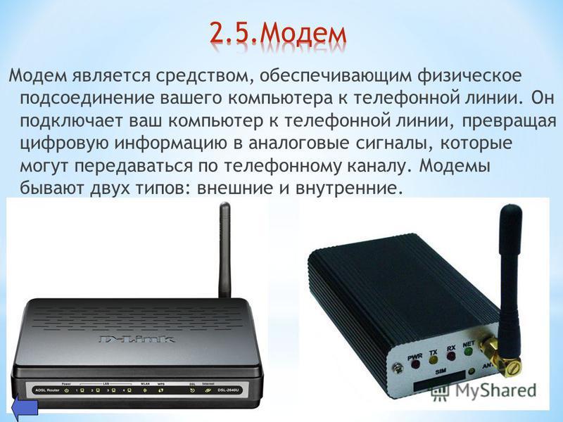 Модем является средством, обеспечивающим физическое подсоединение вашего компьютера к телефонной линии. Он подключает ваш компьютер к телефонной линии, превращая цифровую информацию в аналоговые сигналы, которые могут передаваться по телефонному кана